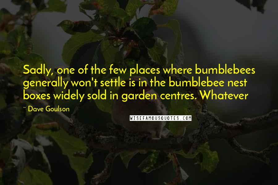 Dave Goulson quotes: Sadly, one of the few places where bumblebees generally won't settle is in the bumblebee nest boxes widely sold in garden centres. Whatever