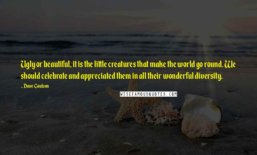Dave Goulson quotes: Ugly or beautiful, it is the little creatures that make the world go round. We should celebrate and appreciated them in all their wonderful diversity.