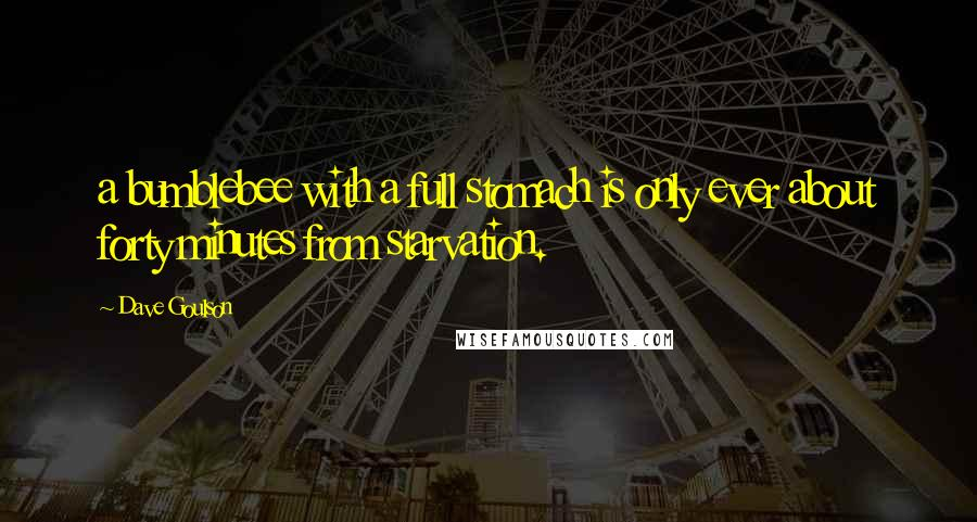 Dave Goulson quotes: a bumblebee with a full stomach is only ever about forty minutes from starvation.