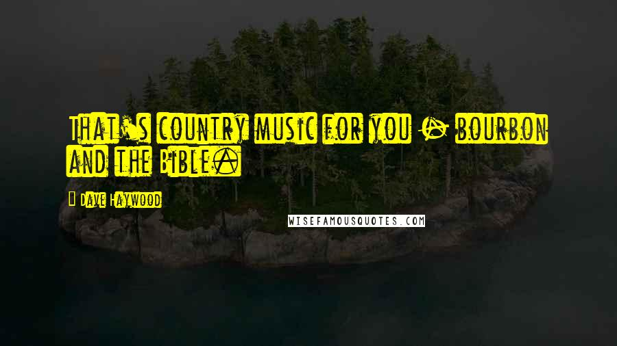 Dave Haywood quotes: That's country music for you - bourbon and the Bible.