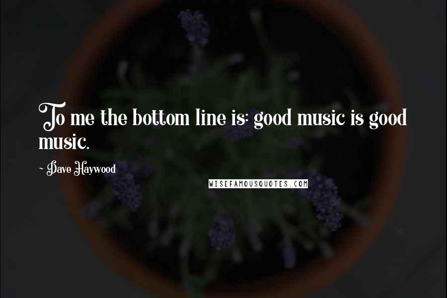 Dave Haywood quotes: To me the bottom line is: good music is good music.