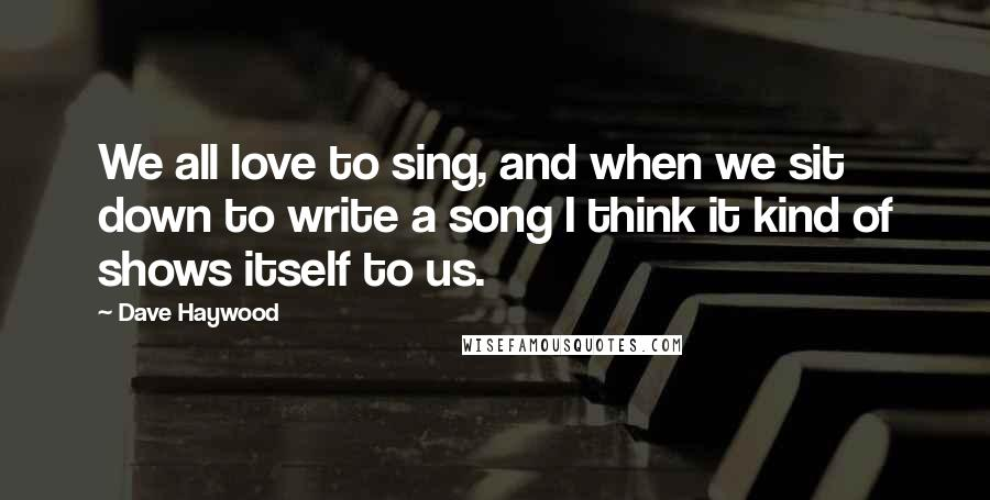 Dave Haywood quotes: We all love to sing, and when we sit down to write a song I think it kind of shows itself to us.