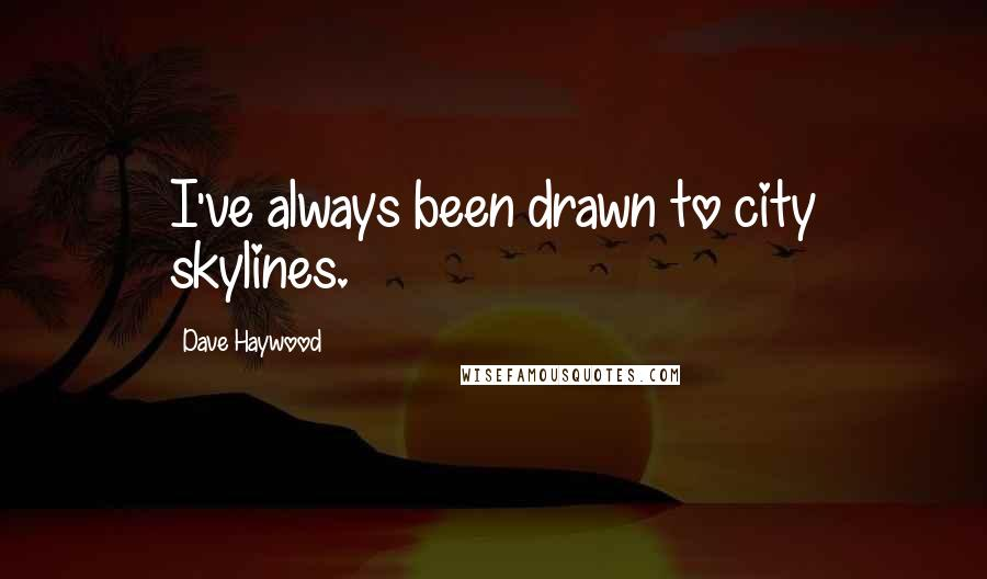 Dave Haywood quotes: I've always been drawn to city skylines.