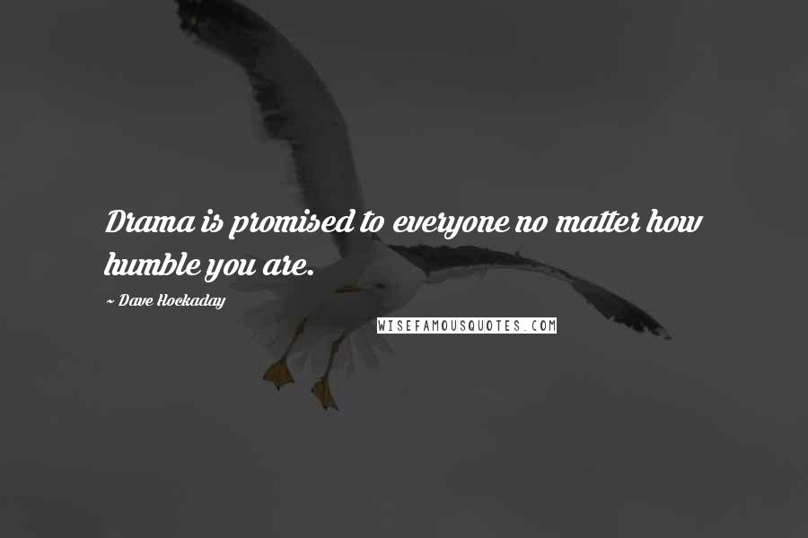 Dave Hockaday quotes: Drama is promised to everyone no matter how humble you are.