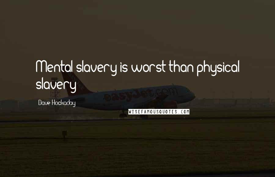 Dave Hockaday quotes: Mental slavery is worst than physical slavery