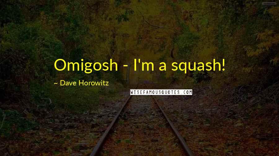Dave Horowitz quotes: Omigosh - I'm a squash!