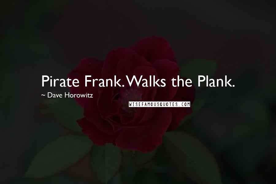 Dave Horowitz quotes: Pirate Frank. Walks the Plank.