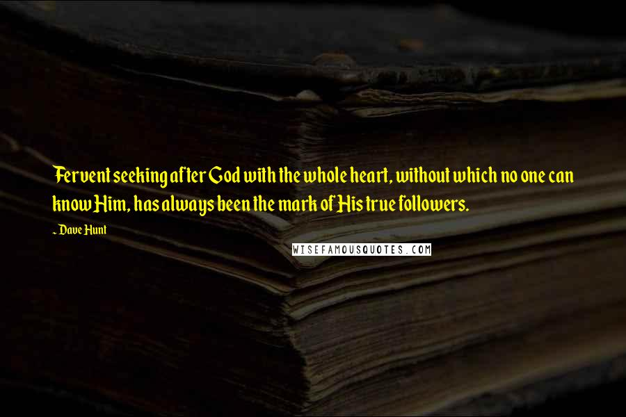 Dave Hunt quotes: Fervent seeking after God with the whole heart, without which no one can know Him, has always been the mark of His true followers.