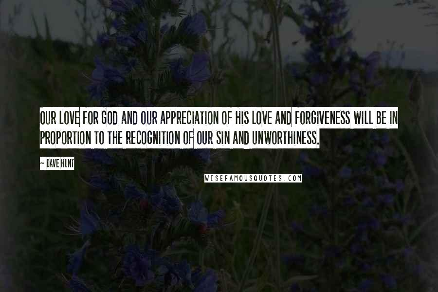 Dave Hunt quotes: Our love for God and our appreciation of His love and forgiveness will be in proportion to the recognition of our sin and unworthiness.
