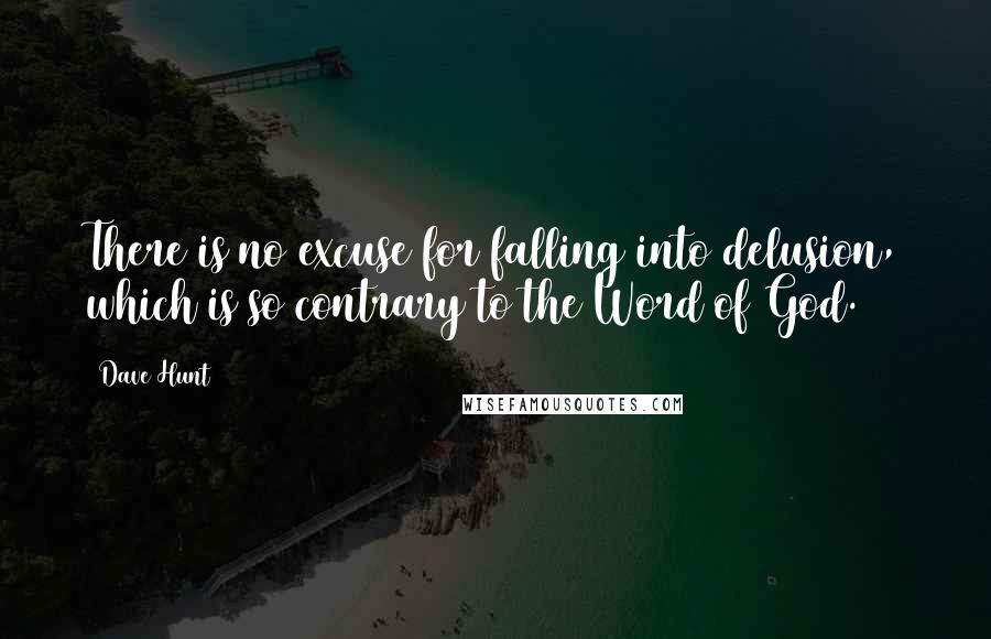 Dave Hunt quotes: There is no excuse for falling into delusion, which is so contrary to the Word of God.