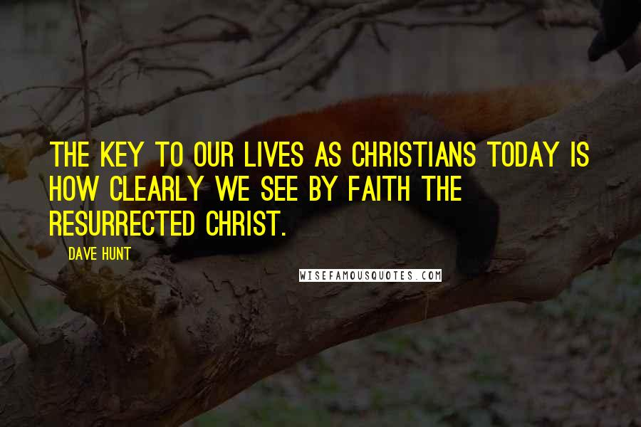 Dave Hunt quotes: The key to our lives as Christians today is how clearly we see by faith the resurrected Christ.