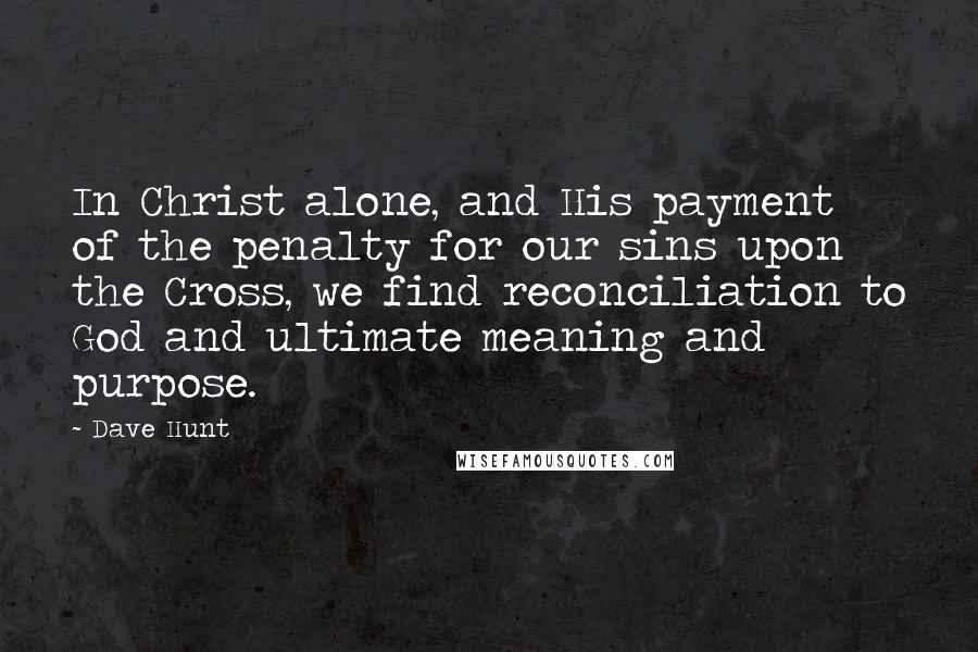 Dave Hunt quotes: In Christ alone, and His payment of the penalty for our sins upon the Cross, we find reconciliation to God and ultimate meaning and purpose.