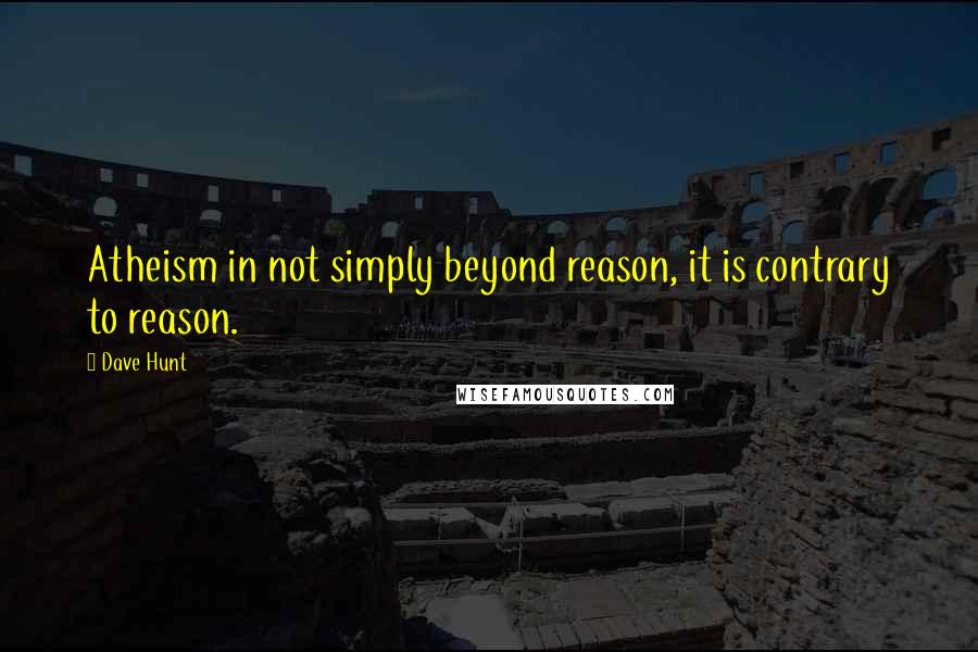 Dave Hunt quotes: Atheism in not simply beyond reason, it is contrary to reason.