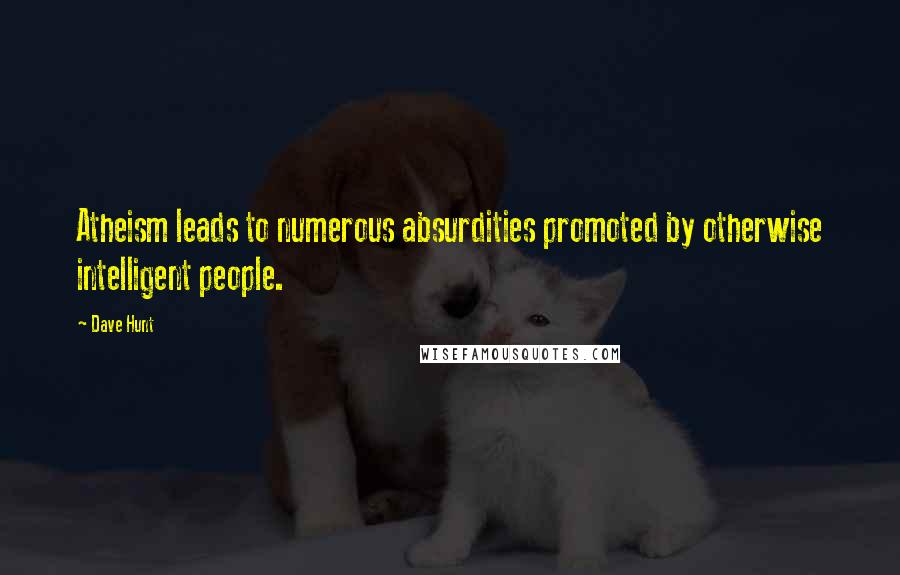 Dave Hunt quotes: Atheism leads to numerous absurdities promoted by otherwise intelligent people.
