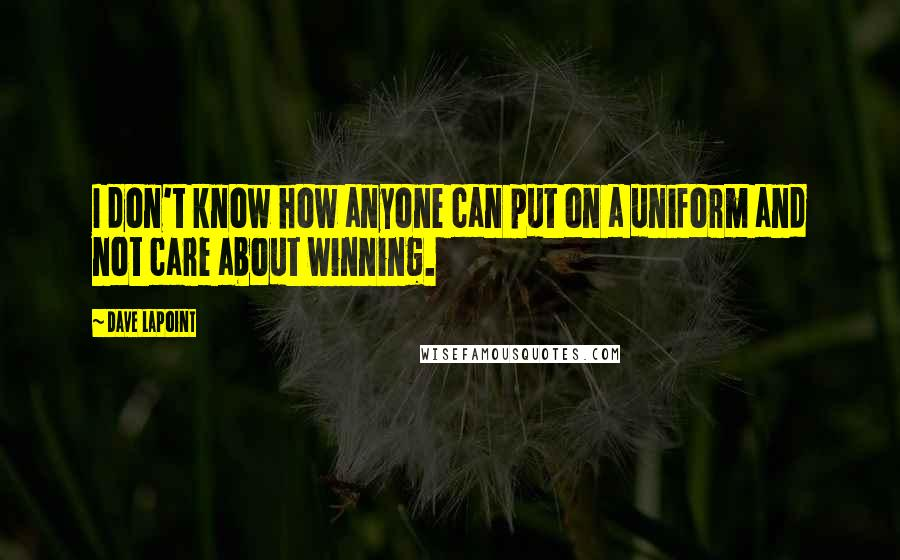 Dave LaPoint quotes: I don't know how anyone can put on a uniform and not care about winning.