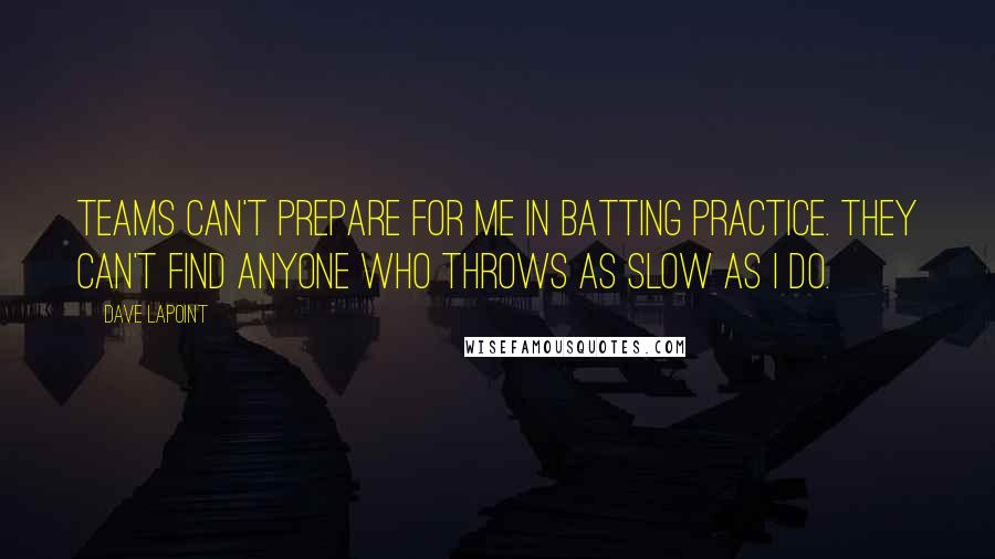 Dave LaPoint quotes: Teams can't prepare for me in batting practice. They can't find anyone who throws as slow as I do.