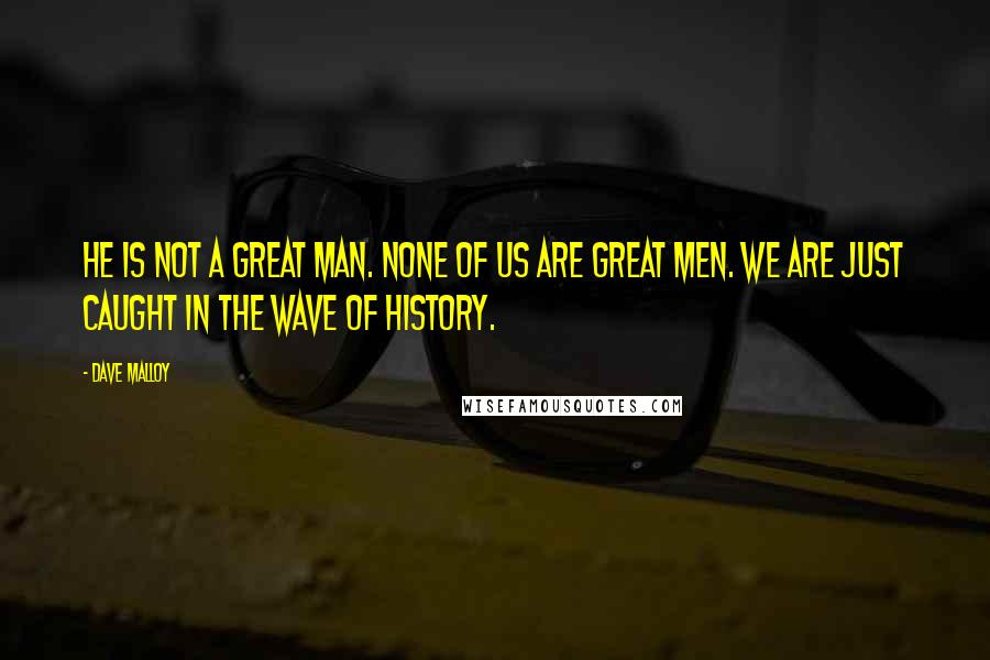 Dave Malloy quotes: He is not a great man. None of us are great men. We are just caught in the wave of history.