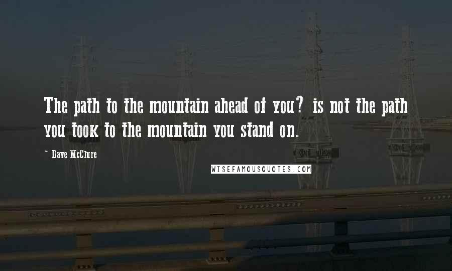 Dave McClure quotes: The path to the mountain ahead of you? is not the path you took to the mountain you stand on.