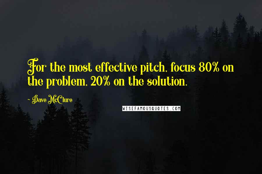 Dave McClure quotes: For the most effective pitch, focus 80% on the problem, 20% on the solution.