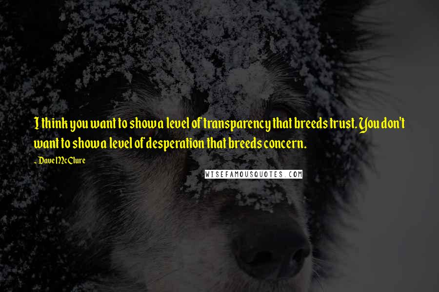 Dave McClure quotes: I think you want to show a level of transparency that breeds trust. You don't want to show a level of desperation that breeds concern.