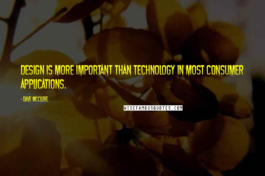 Dave McClure quotes: Design is more important than technology in most consumer applications.