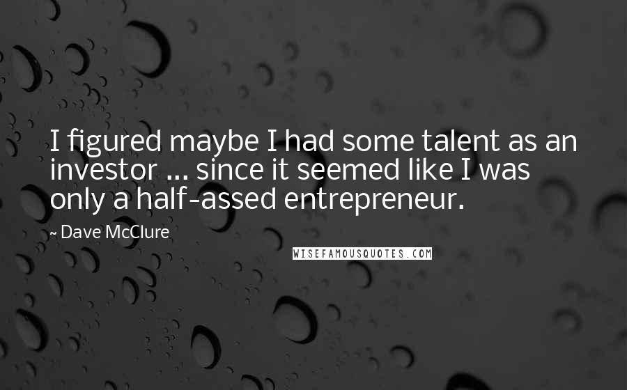 Dave McClure quotes: I figured maybe I had some talent as an investor ... since it seemed like I was only a half-assed entrepreneur.