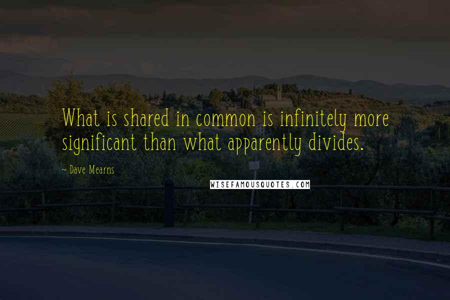 Dave Mearns quotes: What is shared in common is infinitely more significant than what apparently divides.