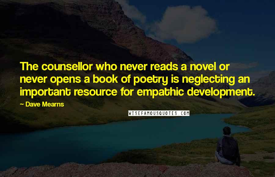 Dave Mearns quotes: The counsellor who never reads a novel or never opens a book of poetry is neglecting an important resource for empathic development.