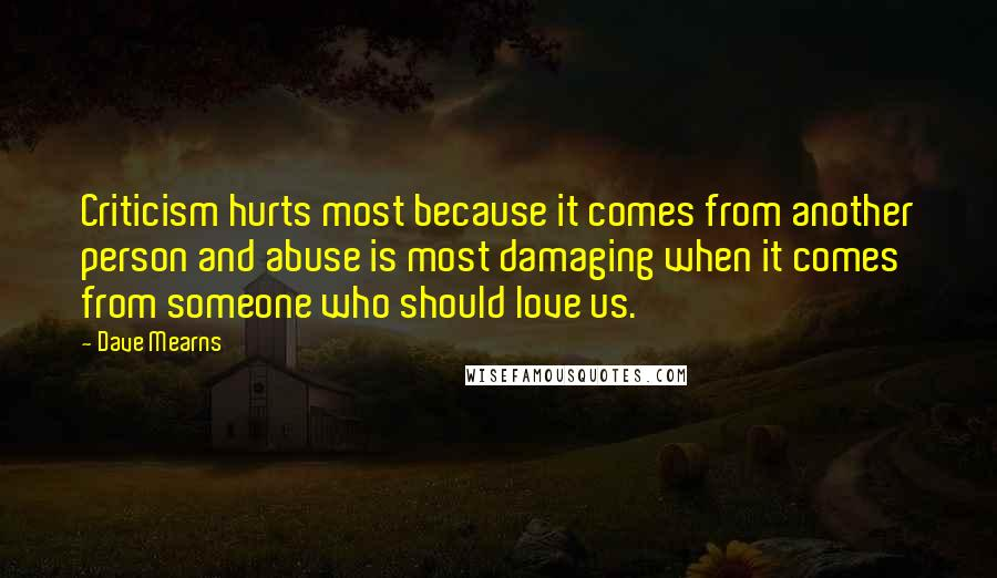 Dave Mearns quotes: Criticism hurts most because it comes from another person and abuse is most damaging when it comes from someone who should love us.