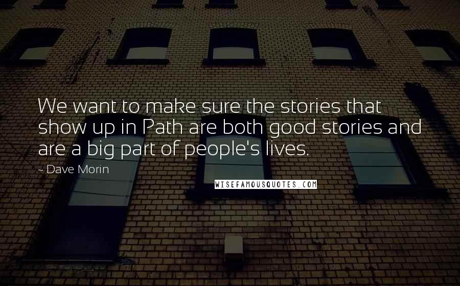 Dave Morin quotes: We want to make sure the stories that show up in Path are both good stories and are a big part of people's lives.