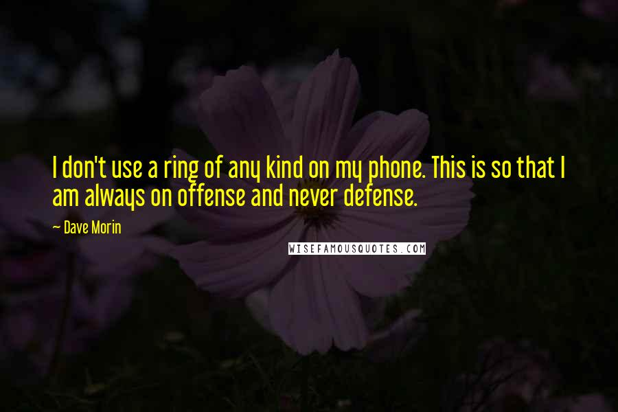 Dave Morin quotes: I don't use a ring of any kind on my phone. This is so that I am always on offense and never defense.