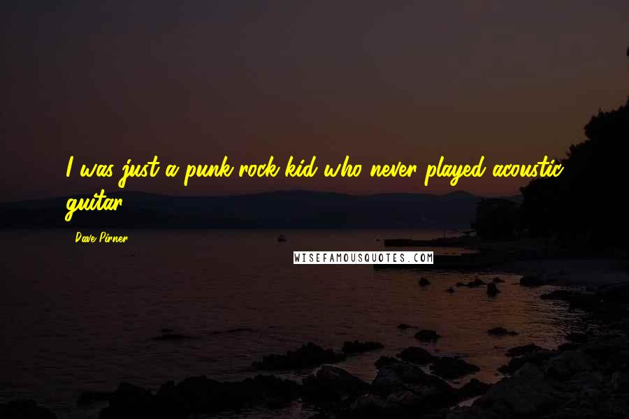 Dave Pirner quotes: I was just a punk-rock kid who never played acoustic guitar.