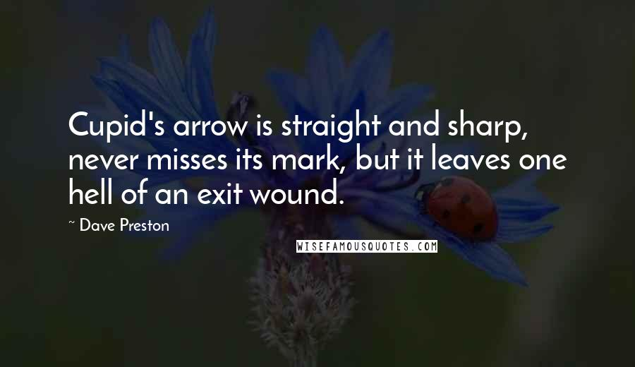 Dave Preston quotes: Cupid's arrow is straight and sharp, never misses its mark, but it leaves one hell of an exit wound.