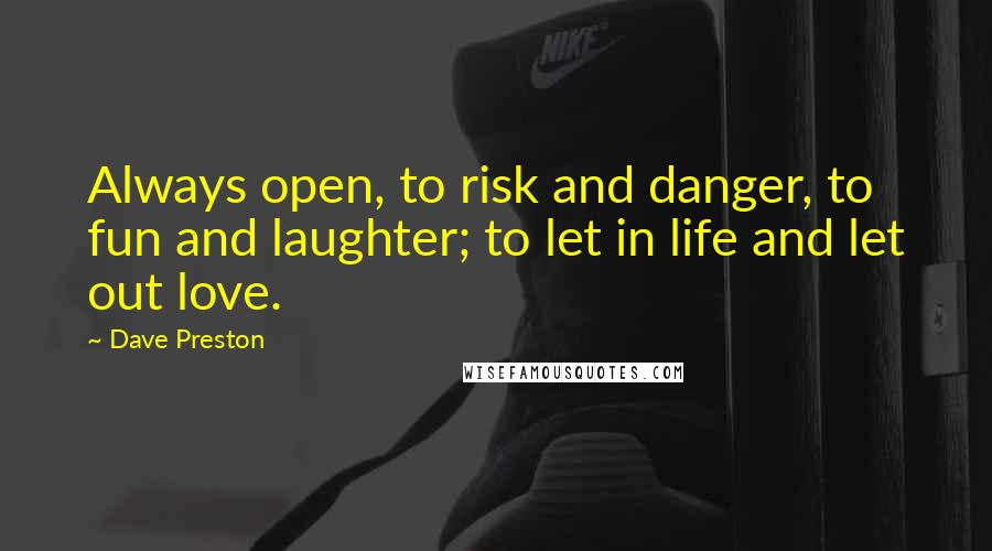Dave Preston quotes: Always open, to risk and danger, to fun and laughter; to let in life and let out love.