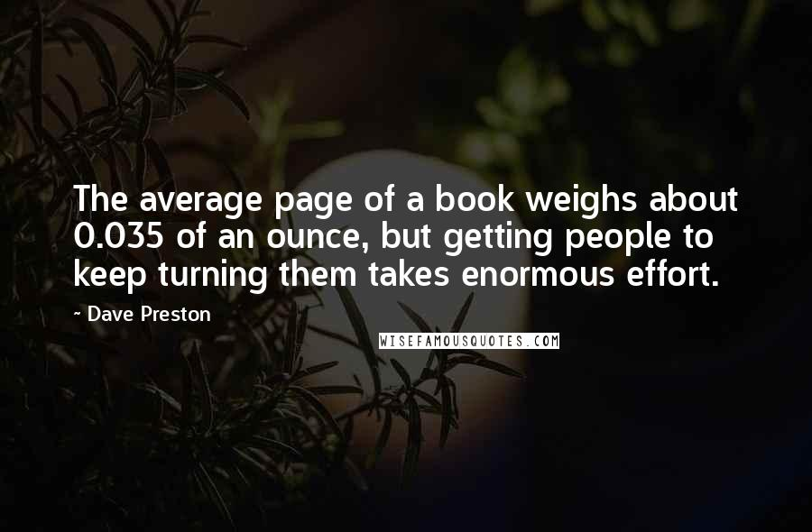 Dave Preston quotes: The average page of a book weighs about 0.035 of an ounce, but getting people to keep turning them takes enormous effort.