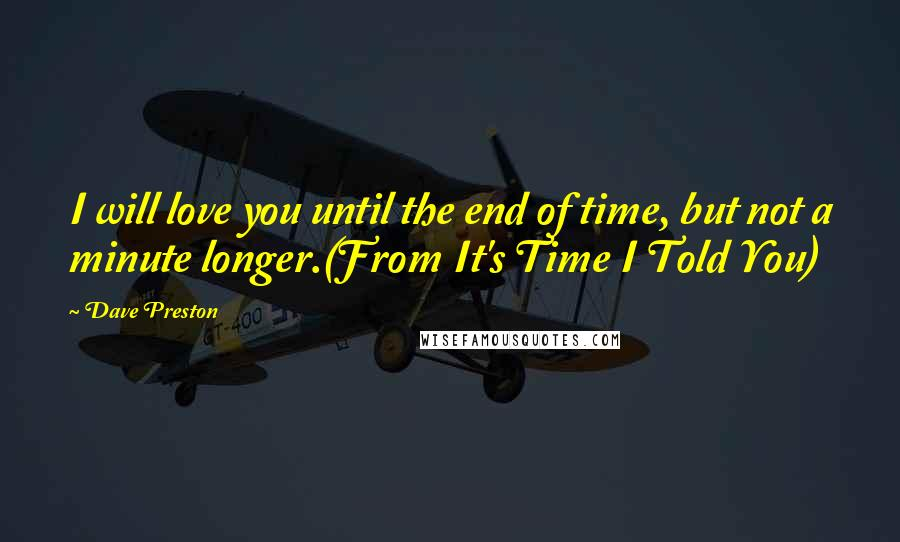 Dave Preston quotes: I will love you until the end of time, but not a minute longer.(From It's Time I Told You)