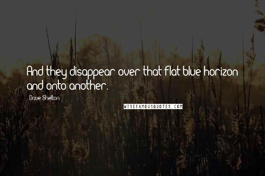 Dave Shelton quotes: And they disappear over that flat blue horizon and onto another.