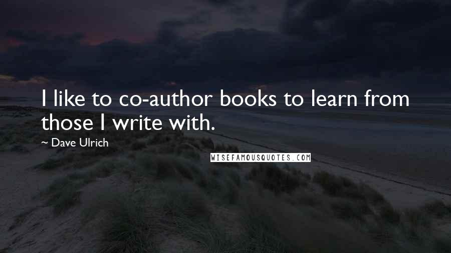 Dave Ulrich quotes: I like to co-author books to learn from those I write with.