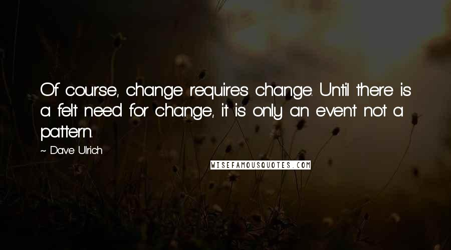 Dave Ulrich quotes: Of course, change requires change. Until there is a felt need for change, it is only an event not a pattern.