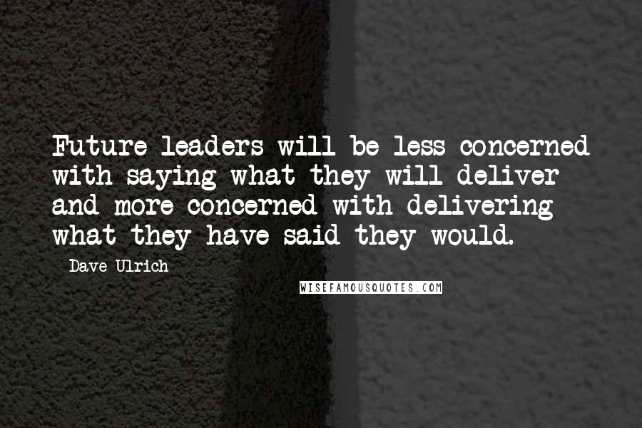 Dave Ulrich quotes: Future leaders will be less concerned with saying what they will deliver and more concerned with delivering what they have said they would.