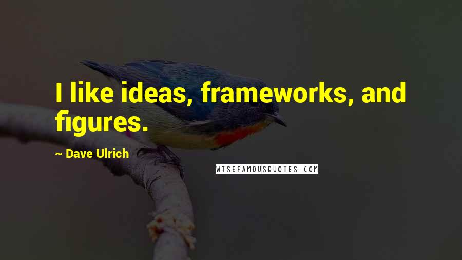 Dave Ulrich quotes: I like ideas, frameworks, and figures.