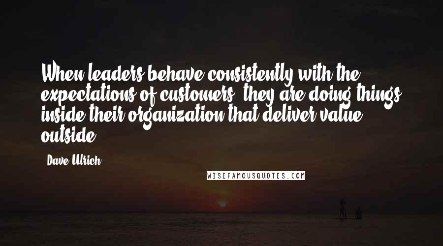 Dave Ulrich quotes: When leaders behave consistently with the expectations of customers, they are doing things inside their organization that deliver value outside.