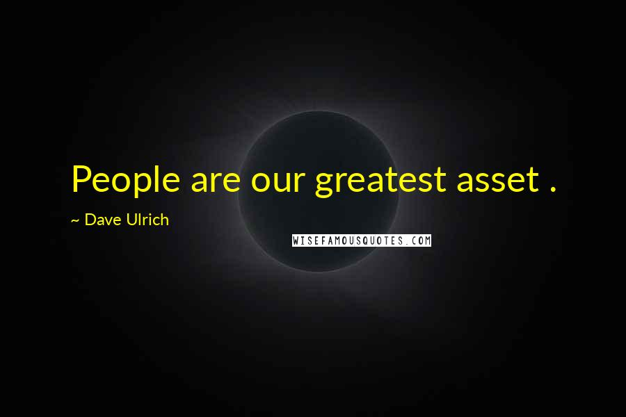 Dave Ulrich quotes: People are our greatest asset .