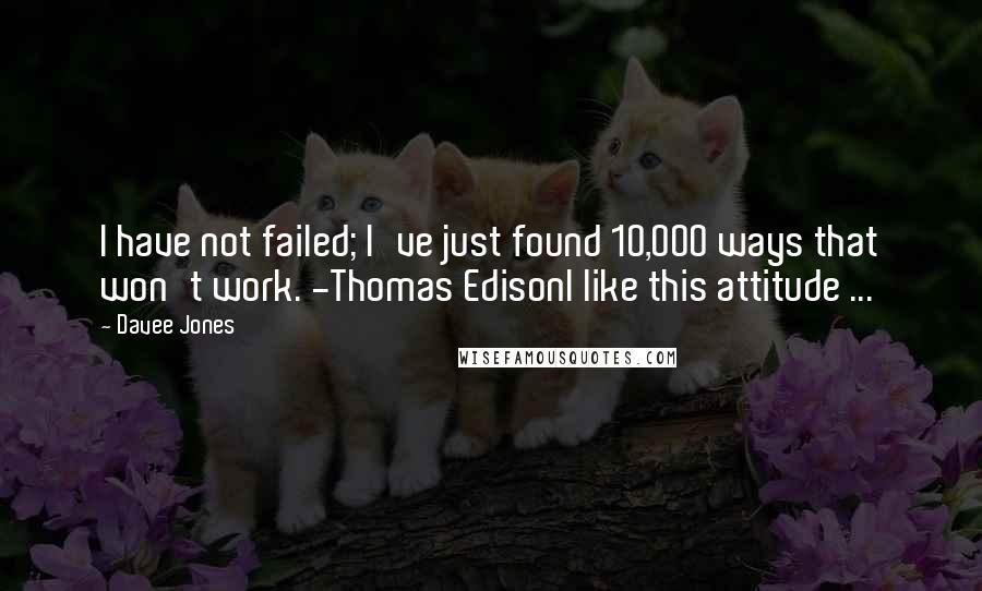 Davee Jones quotes: I have not failed; I've just found 10,000 ways that won't work. -Thomas EdisonI like this attitude ...