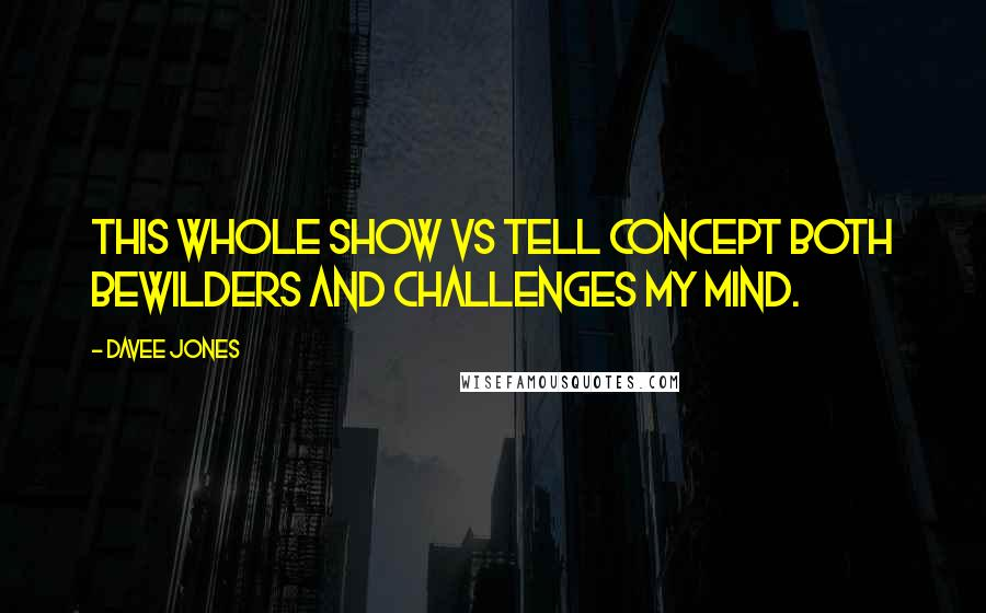Davee Jones quotes: This whole show vs tell concept both bewilders and challenges my mind.