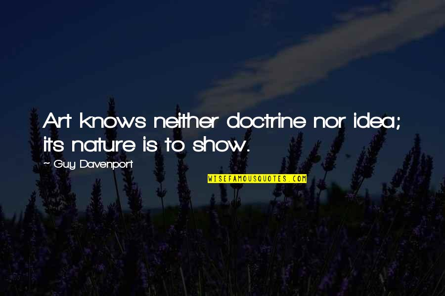 Davenport Quotes By Guy Davenport: Art knows neither doctrine nor idea; its nature