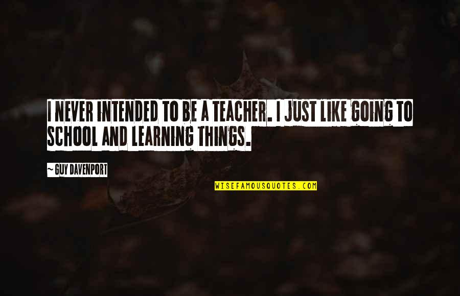 Davenport Quotes By Guy Davenport: I never intended to be a teacher. I