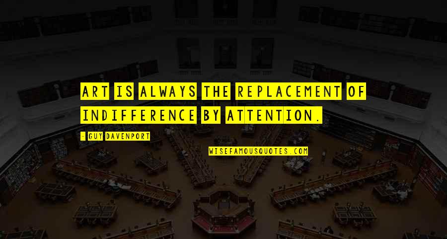 Davenport Quotes By Guy Davenport: Art is always the replacement of indifference by