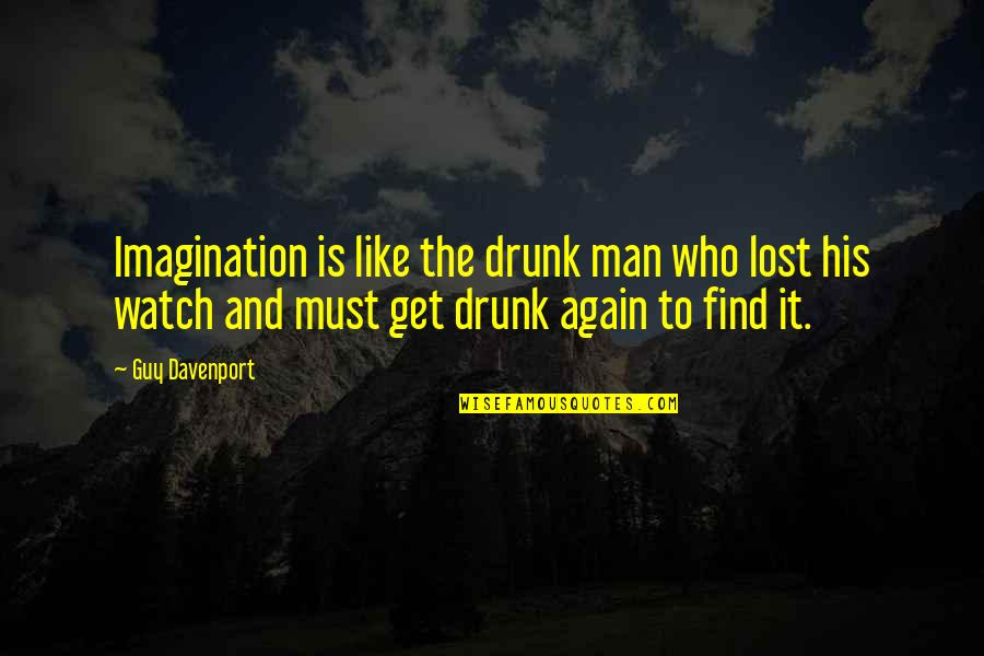 Davenport Quotes By Guy Davenport: Imagination is like the drunk man who lost