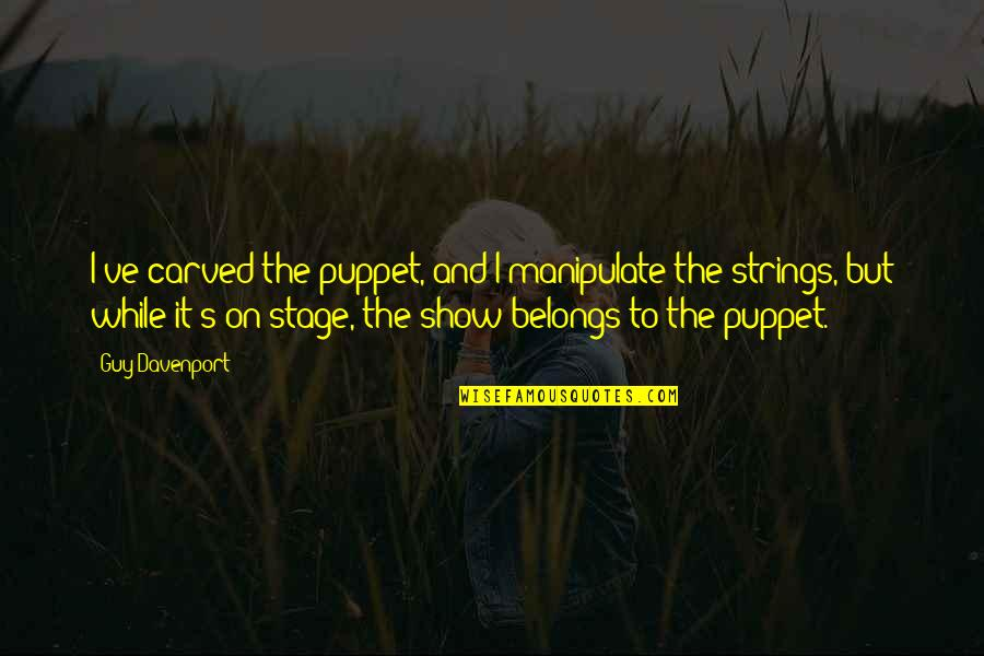 Davenport Quotes By Guy Davenport: I've carved the puppet, and I manipulate the
